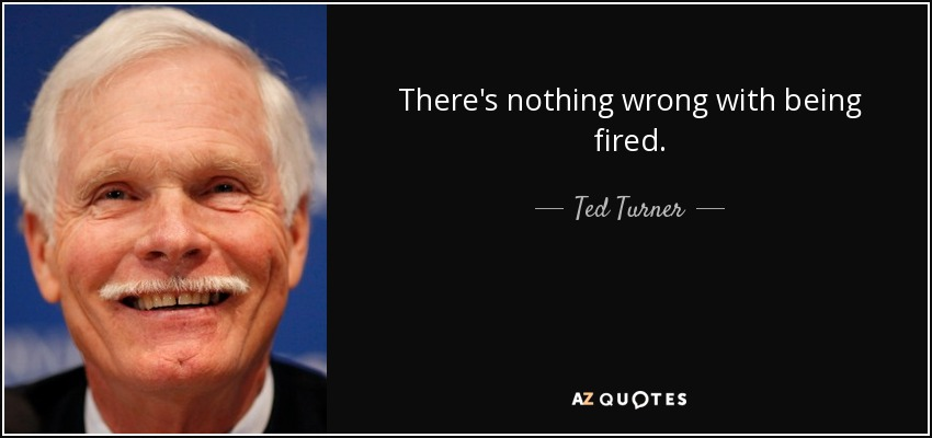 There's nothing wrong with being fired. - Ted Turner