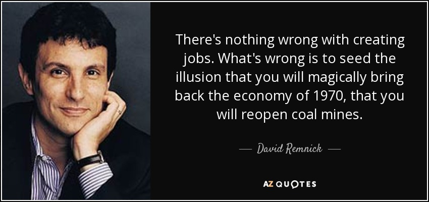 There's nothing wrong with creating jobs. What's wrong is to seed the illusion that you will magically bring back the economy of 1970, that you will reopen coal mines. - David Remnick