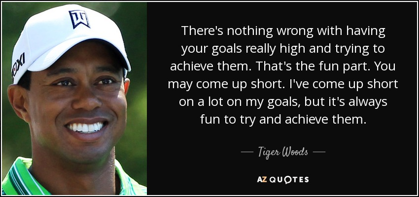 There's nothing wrong with having your goals really high and trying to achieve them. That's the fun part. You may come up short. I've come up short on a lot on my goals, but it's always fun to try and achieve them. - Tiger Woods