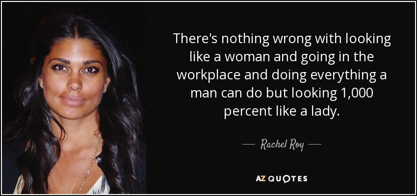 There's nothing wrong with looking like a woman and going in the workplace and doing everything a man can do but looking 1,000 percent like a lady. - Rachel Roy