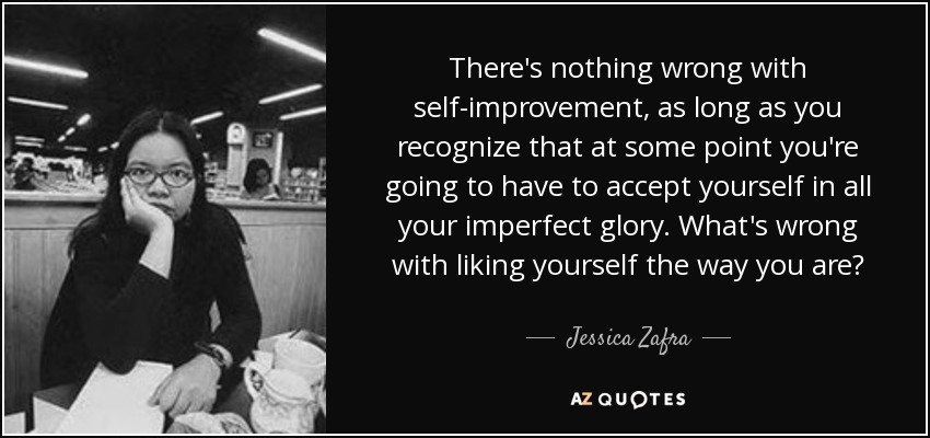 There's nothing wrong with self-improvement, as long as you recognize that at some point you're going to have to accept yourself in all your imperfect glory. What's wrong with liking yourself the way you are? - Jessica Zafra
