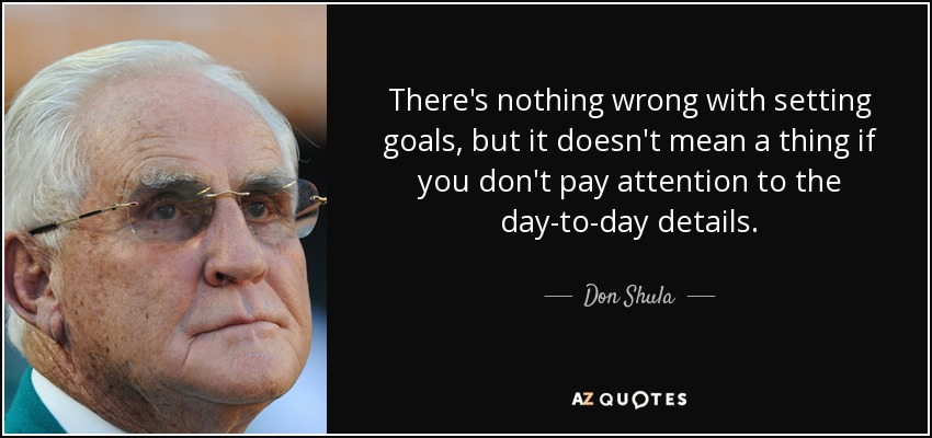There's nothing wrong with setting goals, but it doesn't mean a thing if you don't pay attention to the day-to-day details. - Don Shula