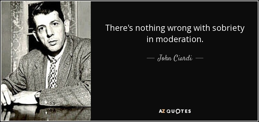 There's nothing wrong with sobriety in moderation. - John Ciardi