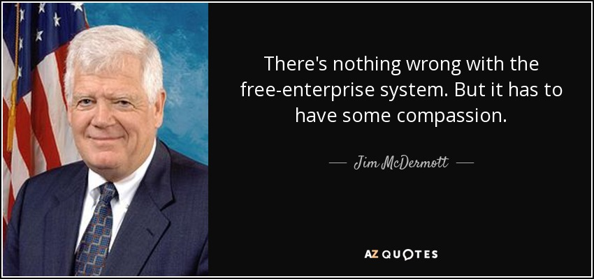There's nothing wrong with the free-enterprise system. But it has to have some compassion. - Jim McDermott