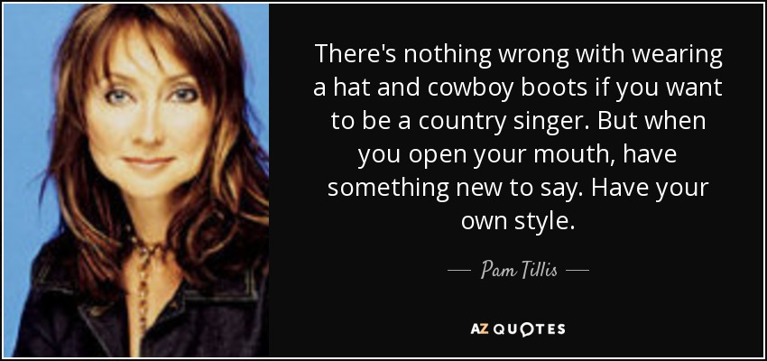 There's nothing wrong with wearing a hat and cowboy boots if you want to be a country singer. But when you open your mouth, have something new to say. Have your own style. - Pam Tillis