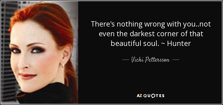 There's nothing wrong with you..not even the darkest corner of that beautiful soul. ~ Hunter - Vicki Pettersson