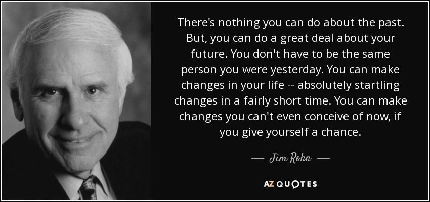 There's nothing you can do about the past. But, you can do a great deal about your future. You don't have to be the same person you were yesterday. You can make changes in your life -- absolutely startling changes in a fairly short time. You can make changes you can't even conceive of now, if you give yourself a chance. - Jim Rohn