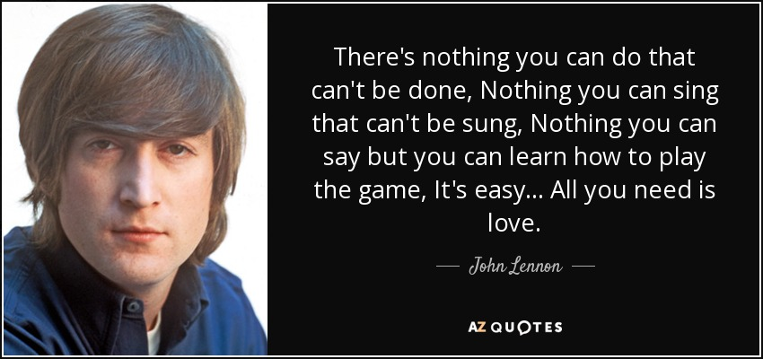 There's nothing you can do that can't be done, Nothing you can sing that can't be sung, Nothing you can say but you can learn how to play the game, It's easy... All you need is love. - John Lennon
