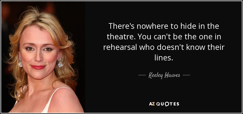 There's nowhere to hide in the theatre. You can't be the one in rehearsal who doesn't know their lines. - Keeley Hawes