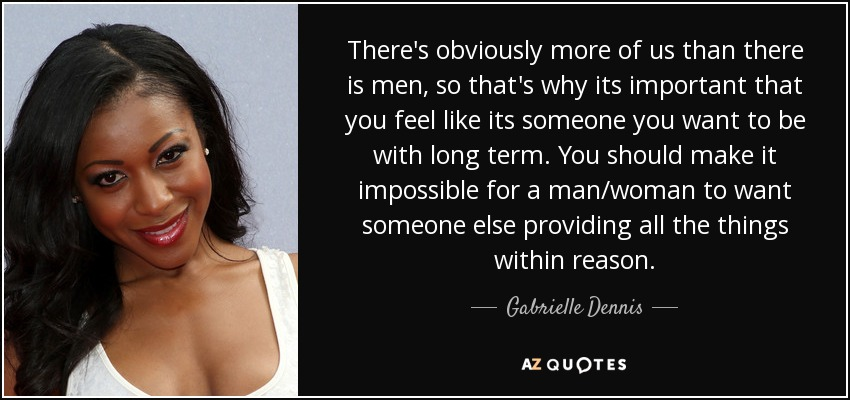 There's obviously more of us than there is men, so that's why its important that you feel like its someone you want to be with long term. You should make it impossible for a man/woman to want someone else providing all the things within reason. - Gabrielle Dennis