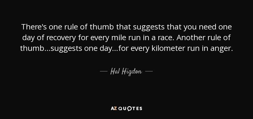 There's one rule of thumb that suggests that you need one day of recovery for every mile run in a race. Another rule of thumb...suggests one day...for every kilometer run in anger. - Hal Higdon
