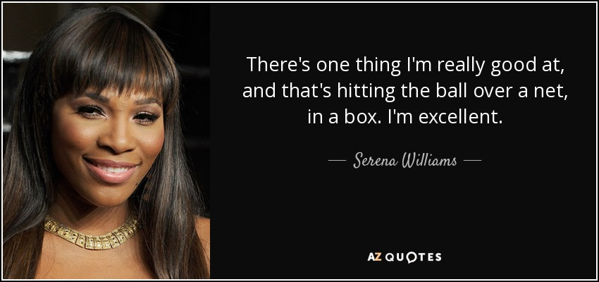 There's one thing I'm really good at, and that's hitting the ball over a net, in a box. I'm excellent. - Serena Williams