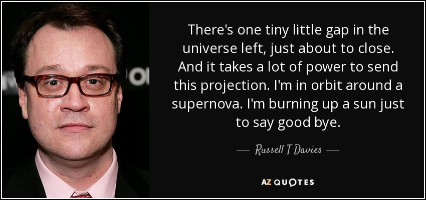There's one tiny little gap in the universe left, just about to close. And it takes a lot of power to send this projection. I'm in orbit around a supernova. I'm burning up a sun just to say goodbye. - Russell T Davies