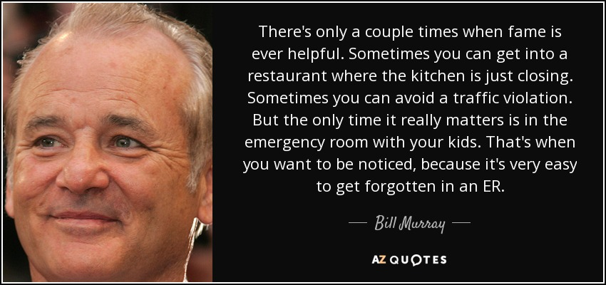 There's only a couple times when fame is ever helpful. Sometimes you can get into a restaurant where the kitchen is just closing. Sometimes you can avoid a traffic violation. But the only time it really matters is in the emergency room with your kids. That's when you want to be noticed, because it's very easy to get forgotten in an ER. - Bill Murray