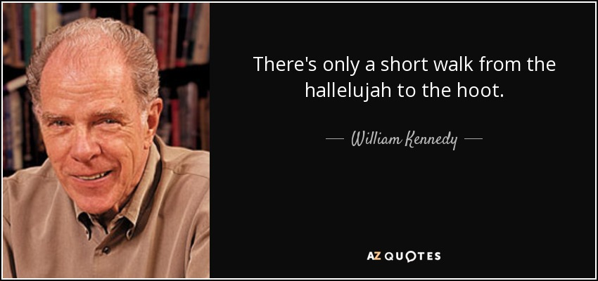 There's only a short walk from the hallelujah to the hoot. - William Kennedy