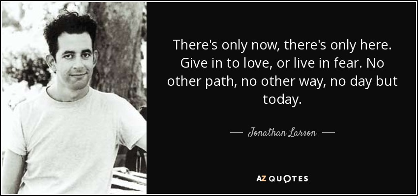 There's only now, there's only here. Give in to love, or live in fear. No other path, no other way, no day but today. - Jonathan Larson