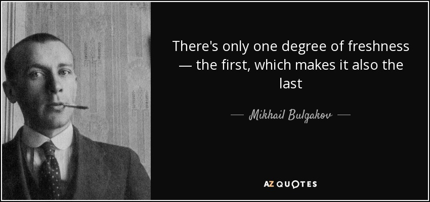 There's only one degree of freshness — the first, which makes it also the last - Mikhail Bulgakov