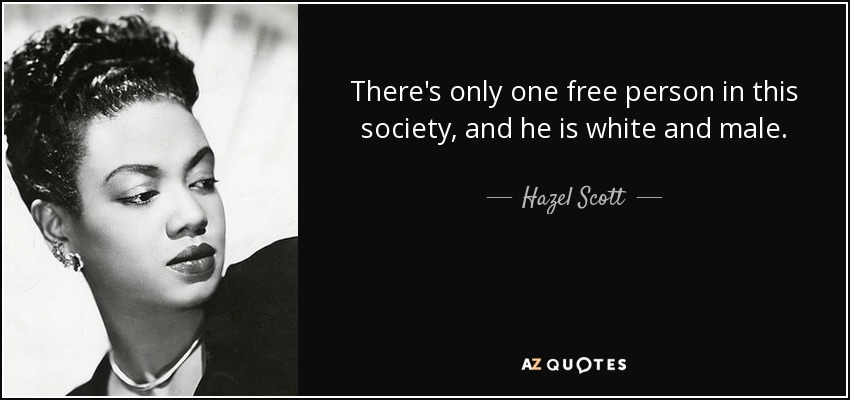 There's only one free person in this society, and he is white and male. - Hazel Scott