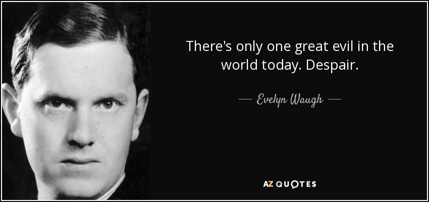 There's only one great evil in the world today. Despair. - Evelyn Waugh