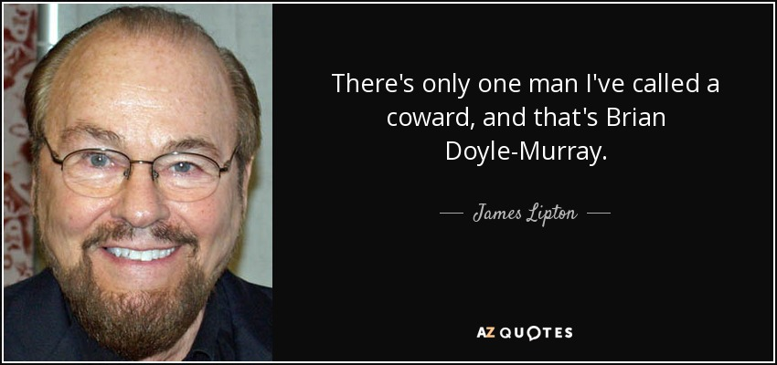 There's only one man I've called a coward, and that's Brian Doyle-Murray. - James Lipton
