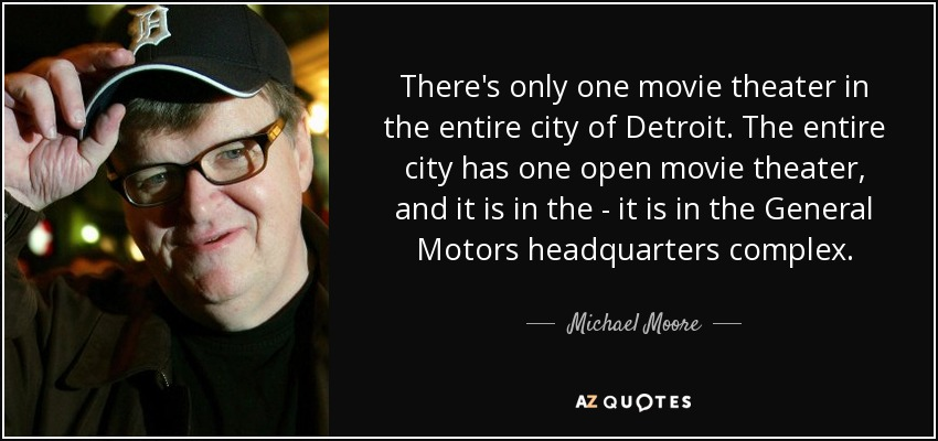 There's only one movie theater in the entire city of Detroit. The entire city has one open movie theater, and it is in the - it is in the General Motors headquarters complex. - Michael Moore