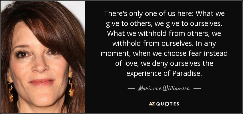 There's only one of us here: What we give to others, we give to ourselves. What we withhold from others, we withhold from ourselves. In any moment, when we choose fear instead of love, we deny ourselves the experience of Paradise. - Marianne Williamson