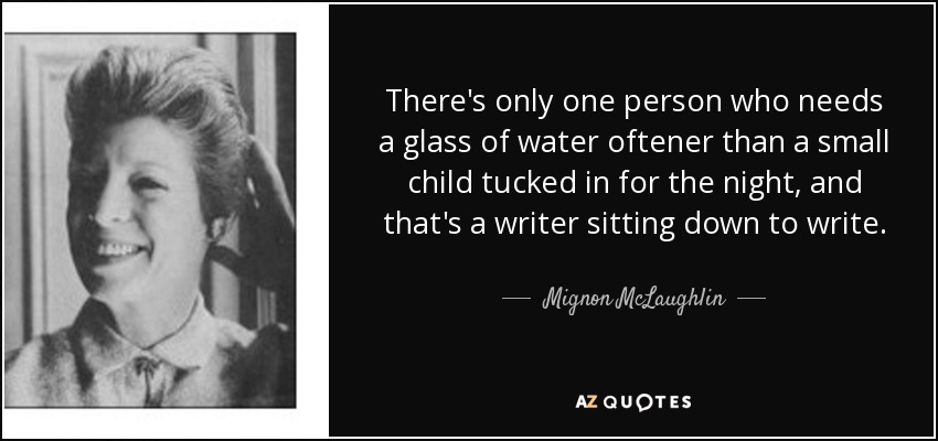 There's only one person who needs a glass of water oftener than a small child tucked in for the night, and that's a writer sitting down to write. - Mignon McLaughlin