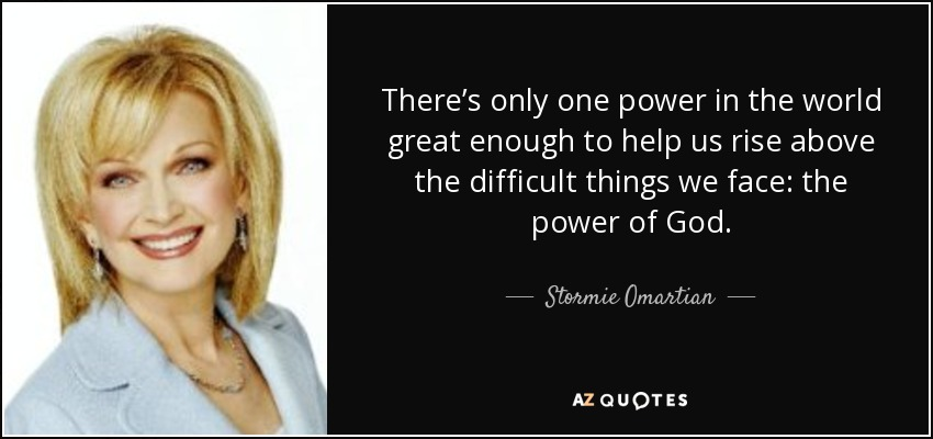 There's only one power in the world great enough to help us rise above the difficult things we face: the power of God. - Stormie Omartian
