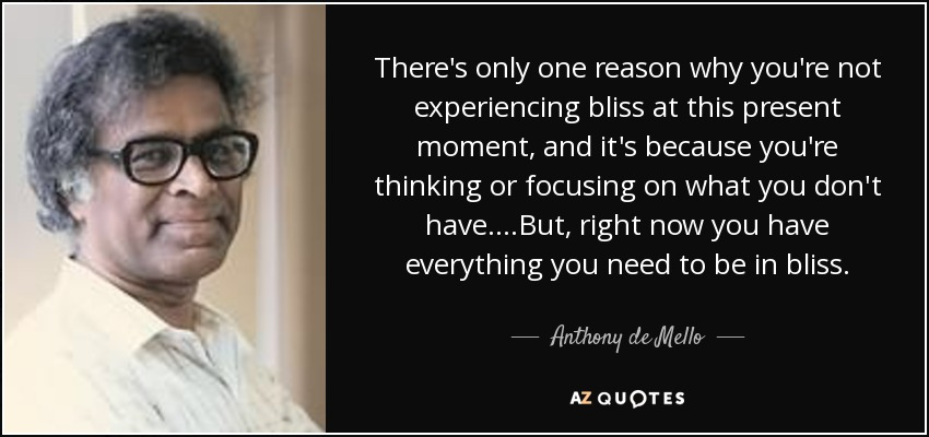 There's only one reason why you're not experiencing bliss at this present moment, and it's because you're thinking or focusing on what you don't have....But, right now you have everything you need to be in bliss. - Anthony de Mello