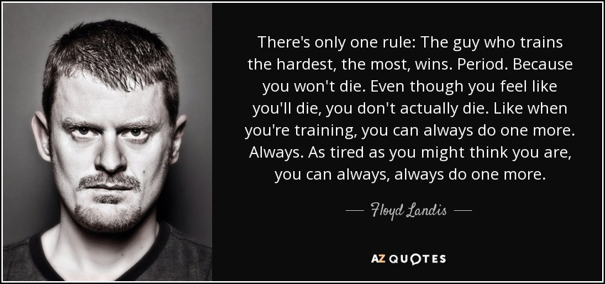 There's only one rule: The guy who trains the hardest, the most, wins. Period. Because you won't die. Even though you feel like you'll die, you don't actually die. Like when you're training, you can always do one more. Always. As tired as you might think you are, you can always, always do one more. - Floyd Landis