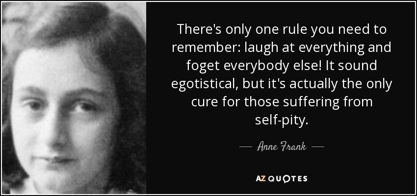 There's only one rule you need to remember: laugh at everything and foget everybody else! It sound egotistical, but it's actually the only cure for those suffering from self-pity. - Anne Frank