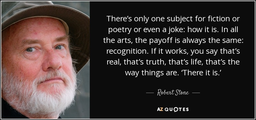 There's only one subject for fiction or poetry or even a joke: how it is. In all the arts, the payoff is always the same: recognition. If it works, you say that's real, that's truth, that's life, that's the way things are. 'There it is.' - Robert Stone