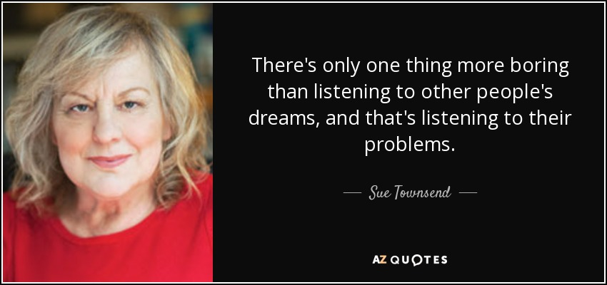 There's only one thing more boring than listening to other people's dreams, and that's listening to their problems. - Sue Townsend
