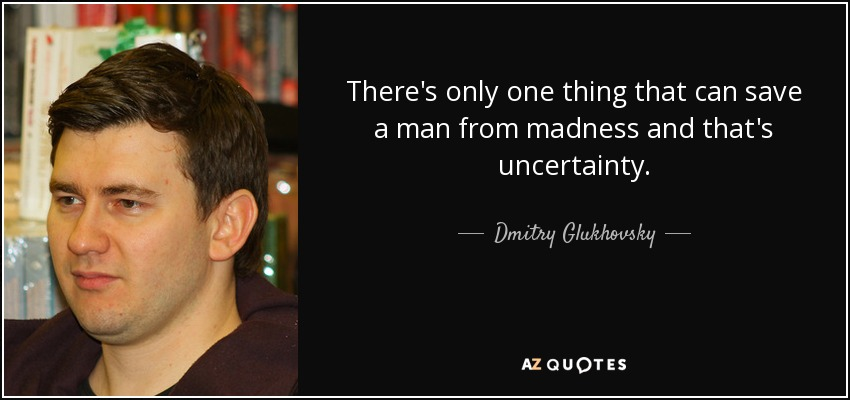 There's only one thing that can save a man from madness and that's uncertainty. - Dmitry Glukhovsky