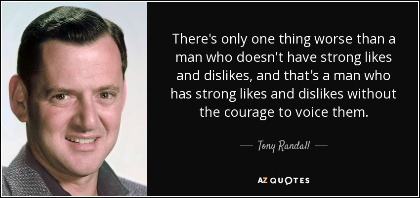 There's only one thing worse than a man who doesn't have strong likes and dislikes, and that's a man who has strong likes and dislikes without the courage to voice them. - Tony Randall