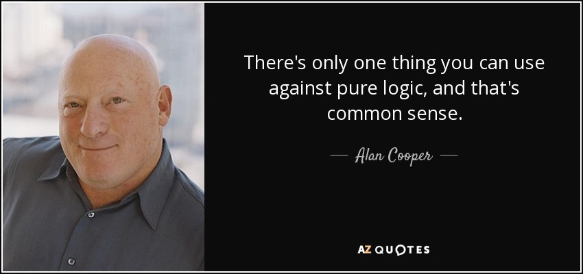 There's only one thing you can use against pure logic, and that's common sense. - Alan Cooper