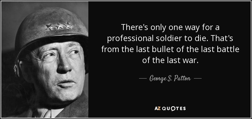 There's only one way for a professional soldier to die. That's from the last bullet of the last battle of the last war. - George S. Patton