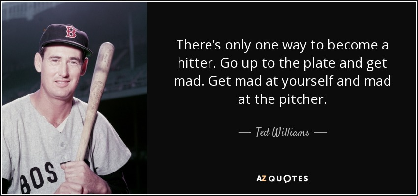 There's only one way to become a hitter. Go up to the plate and get mad. Get mad at yourself and mad at the pitcher. - Ted Williams