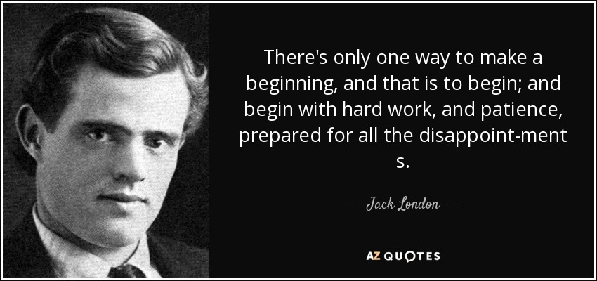 There's only one way to make a beginning, and that is to begin; and begin with hard work, and patience, prepared for all the disappointment s. - Jack London