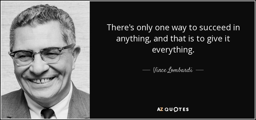 There's only one way to succeed in anything, and that is to give it everything. - Vince Lombardi