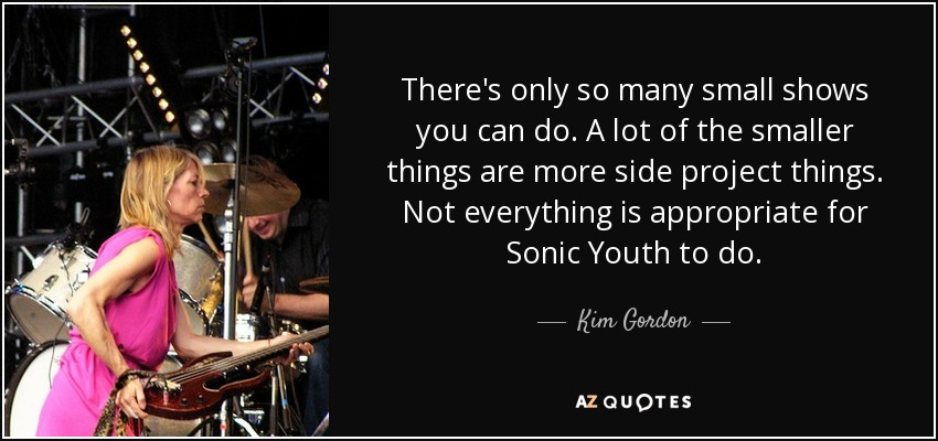 There's only so many small shows you can do. A lot of the smaller things are more side project things. Not everything is appropriate for Sonic Youth to do. - Kim Gordon