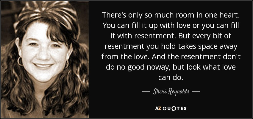 There's only so much room in one heart. You can fill it up with love or you can fill it with resentment. But every bit of resentment you hold takes space away from the love. And the resentment don't do no good noway, but look what love can do. - Sheri Reynolds