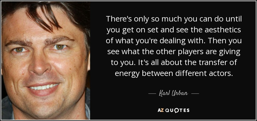 There's only so much you can do until you get on set and see the aesthetics of what you're dealing with. Then you see what the other players are giving to you. It's all about the transfer of energy between different actors. - Karl Urban