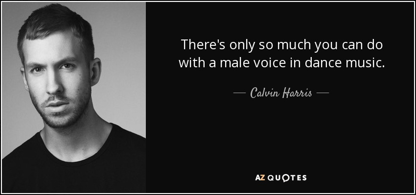 There's only so much you can do with a male voice in dance music. - Calvin Harris