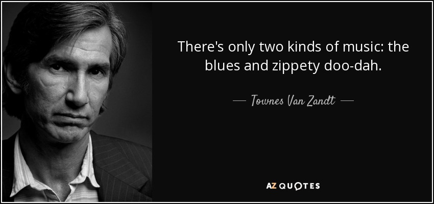 There's only two kinds of music: the blues and zippety doo-dah. - Townes Van Zandt