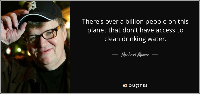 There's over a billion people on this planet that don't have access to clean drinking water. - Michael Moore