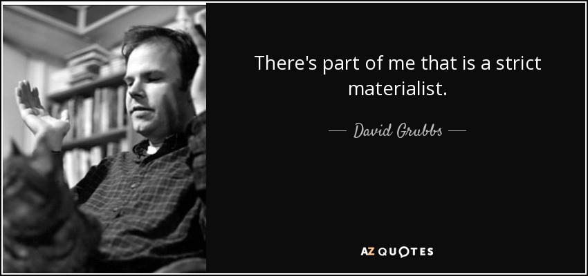 There's part of me that is a strict materialist. - David Grubbs