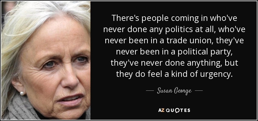 There's people coming in who've never done any politics at all, who've never been in a trade union, they've never been in a political party, they've never done anything, but they do feel a kind of urgency. - Susan George