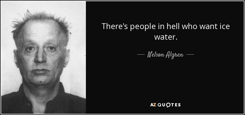 There's people in hell who want ice water. - Nelson Algren