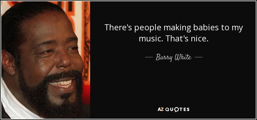 There's people making babies to my music. That's nice. - Barry White